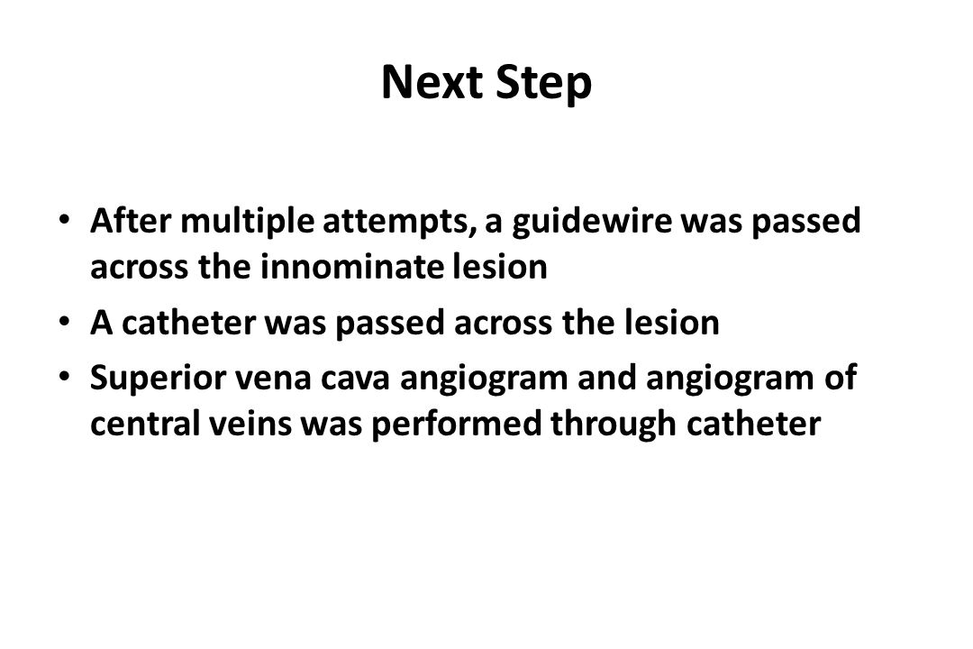 Next Step After multiple attempts, a guidewire was passed across the innominate lesion. A catheter was passed across the lesion.
