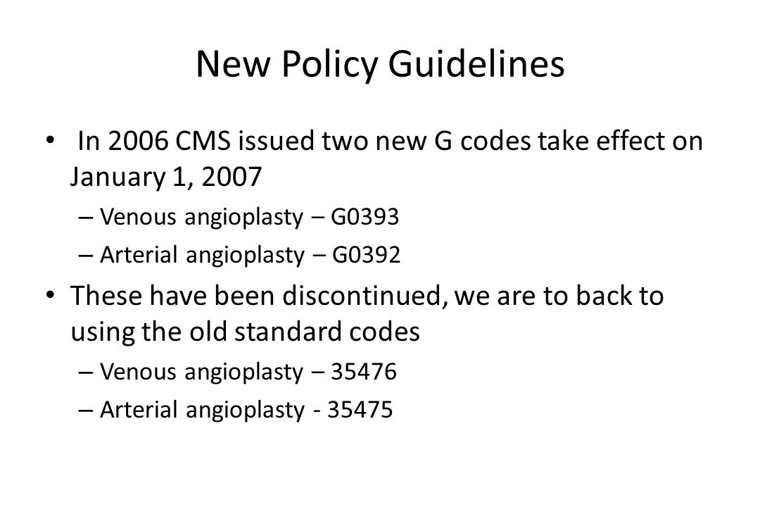 New Policy Guidelines In 2006 CMS issued two new G codes take effect on January 1, 2007. Venous angioplasty – G0393.