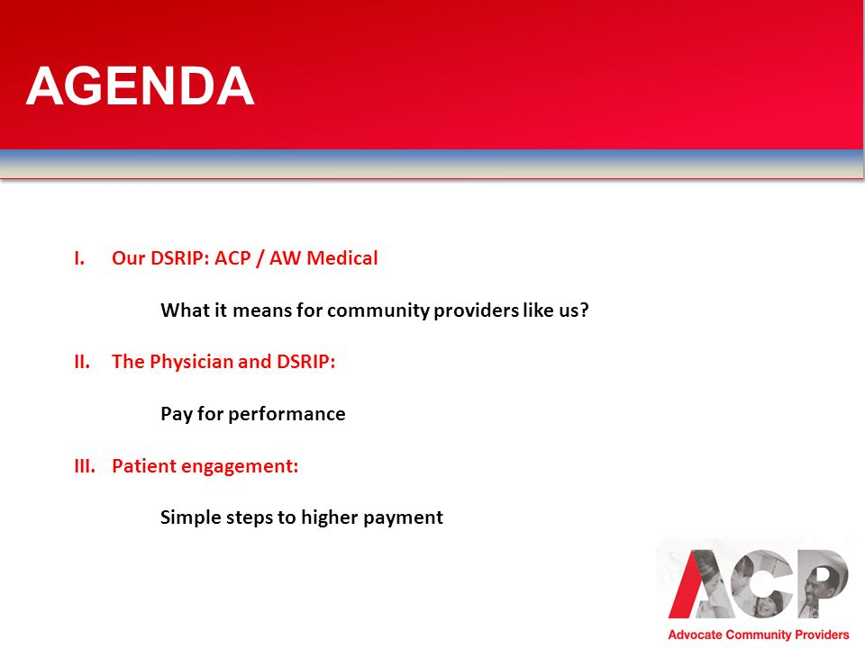 AGENDA Our DSRIP: ACP / AW Medical What it means for community providers like us The Physician and DSRIP: Pay for performance.