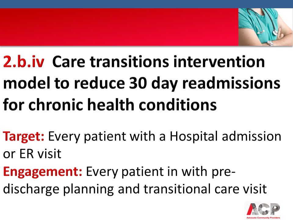 2.b.iv Care transitions intervention model to reduce 30 day readmissions for chronic health conditions Target: Every patient with a Hospital admission or ER visit