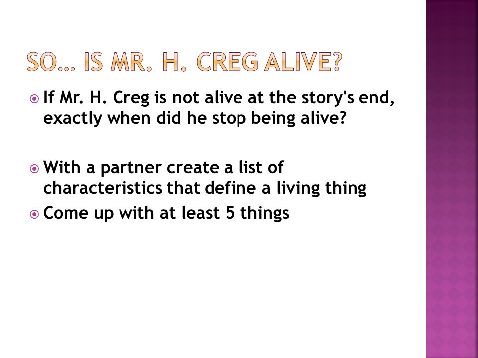 So… Is Mr. H. Creg alive If Mr. H. Creg is not alive at the story s end, exactly when did he stop being alive