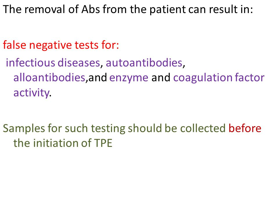 The removal of Abs from the patient can result in: false negative tests for: infectious diseases, autoantibodies, alloantibodies,and enzyme and coagulation factor activity.