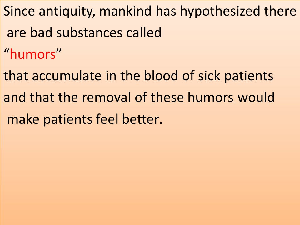 Since antiquity, mankind has hypothesized there are bad substances called humors that accumulate in the blood of sick patients and that the removal of these humors would .