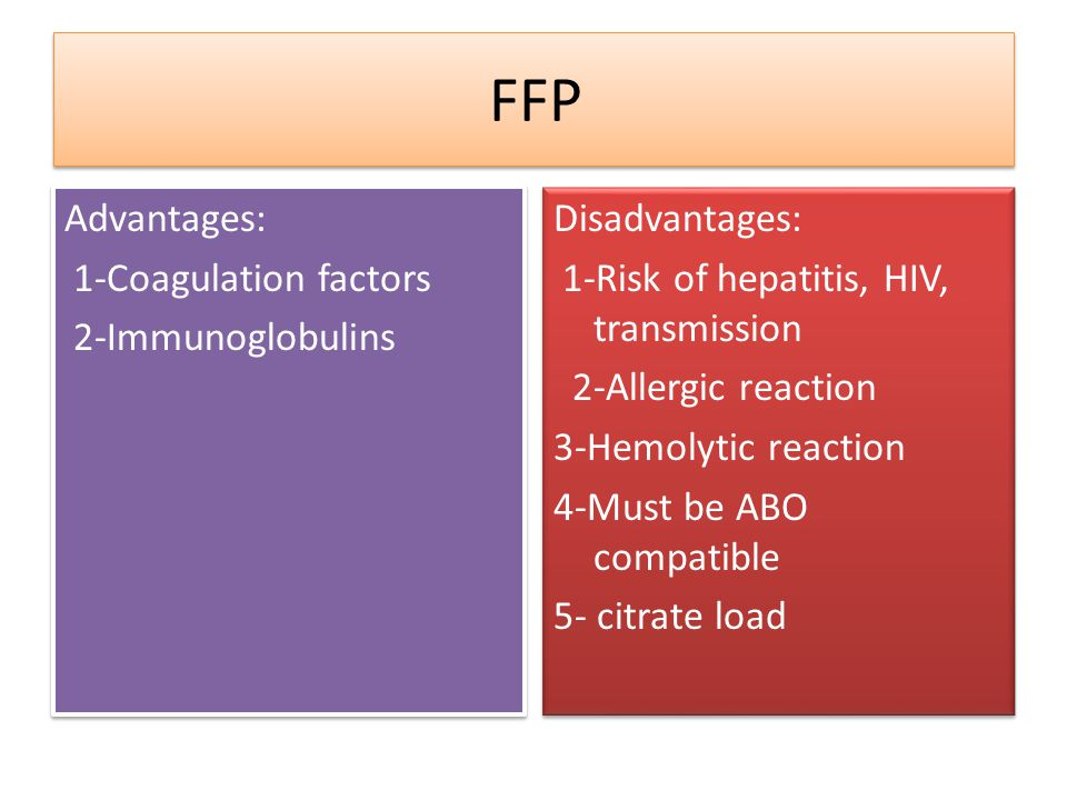 FFP Advantages: 1-Coagulation factors 2-Immunoglobulins Disadvantages: