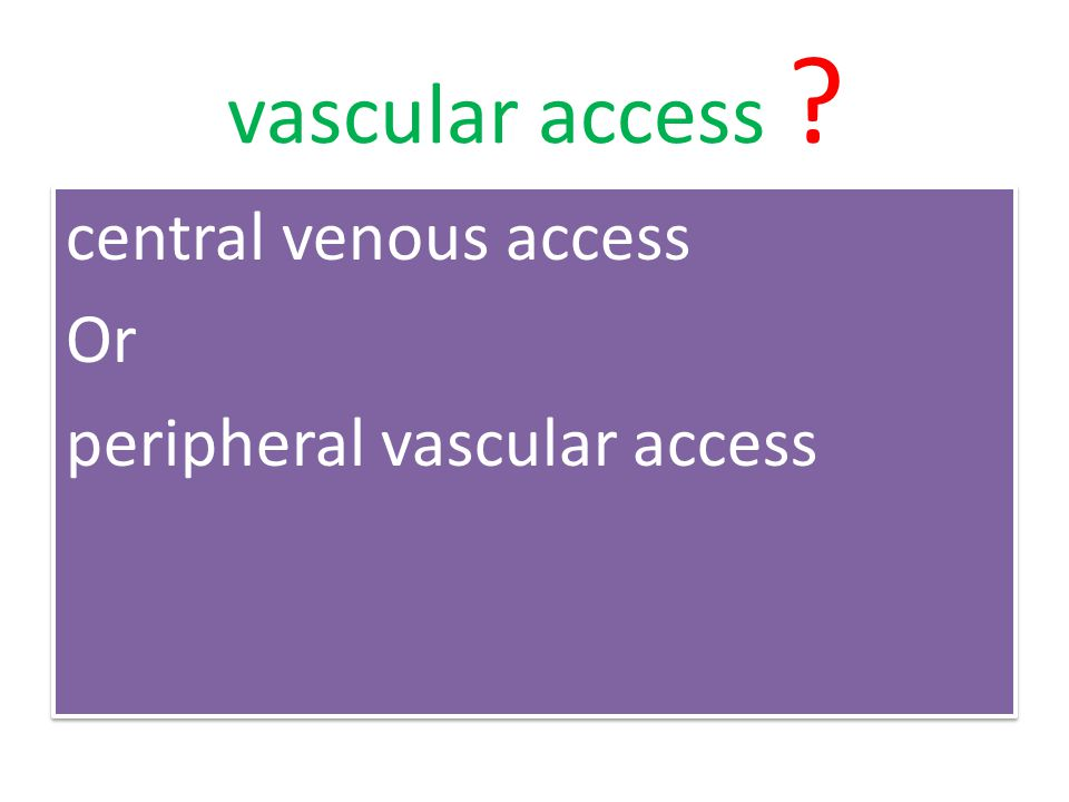 vascular access central venous access Or peripheral vascular access