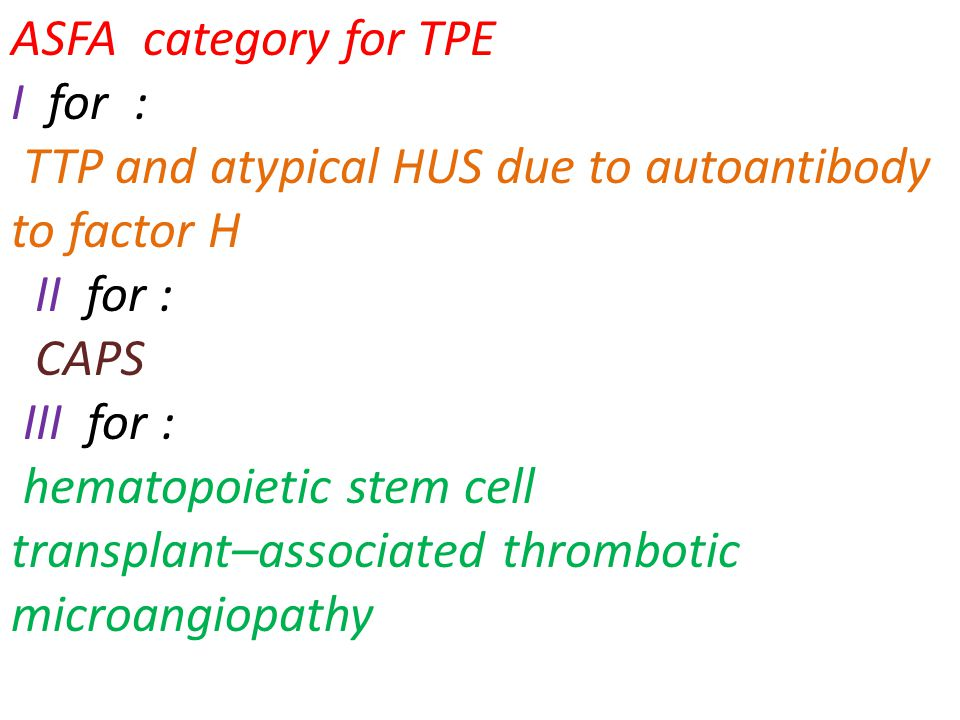 ASFA category for TPE I for : TTP and atypical HUS due to autoantibody to factor H. II for : CAPS.