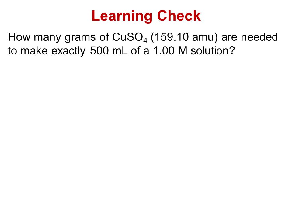 Learning Check How many grams of CuSO4 (159.10 amu) are needed to make exactly 500 mL of a 1.00 M solution