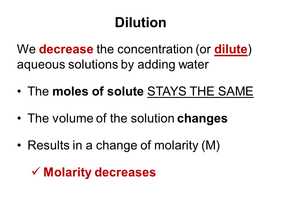 Dilution We decrease the concentration (or dilute) aqueous solutions by adding water. The moles of solute STAYS THE SAME.