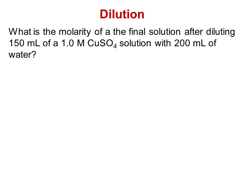 Dilution What is the molarity of a the final solution after diluting 150 mL of a 1.0 M CuSO4 solution with 200 mL of water