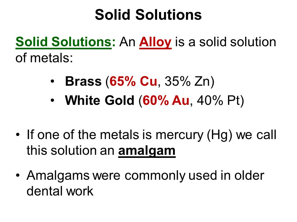 Solid Solutions Solid Solutions: An Alloy is a solid solution of metals: If one of the metals is mercury (Hg) we call this solution an amalgam.