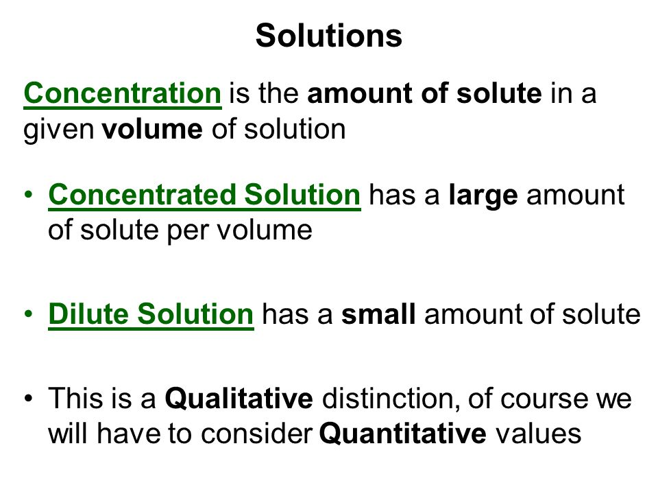 Solutions Concentration is the amount of solute in a given volume of solution. Concentrated Solution has a large amount of solute per volume.