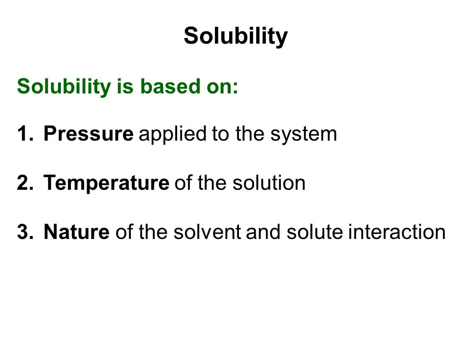 Solubility Solubility is based on: Pressure applied to the system