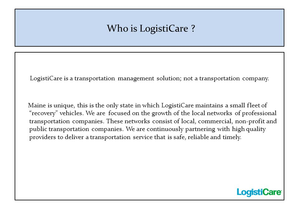 Who is LogistiCare LogistiCare is a transportation management solution; not a transportation company.