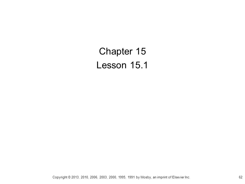 Chapter 15 Lesson 15.1 Copyright © 2013, 2010, 2006, 2003, 2000, 1995, 1991 by Mosby, an imprint of Elsevier Inc.