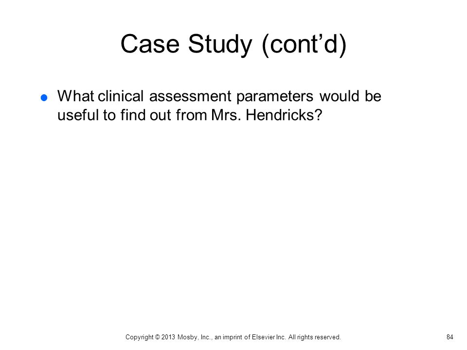 Case Study (cont'd) What clinical assessment parameters would be useful to find out from Mrs. Hendricks