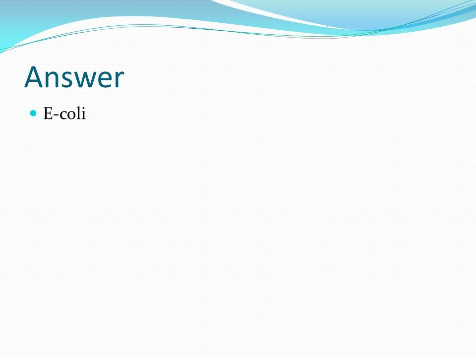 Answer E-coli