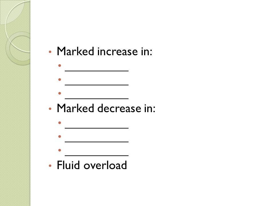 Marked increase in: Marked decrease in: Fluid overload ___________