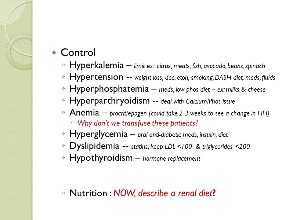 Control Hyperkalemia – limit ex: citrus, meats, fish, avocado, beans, spinach.