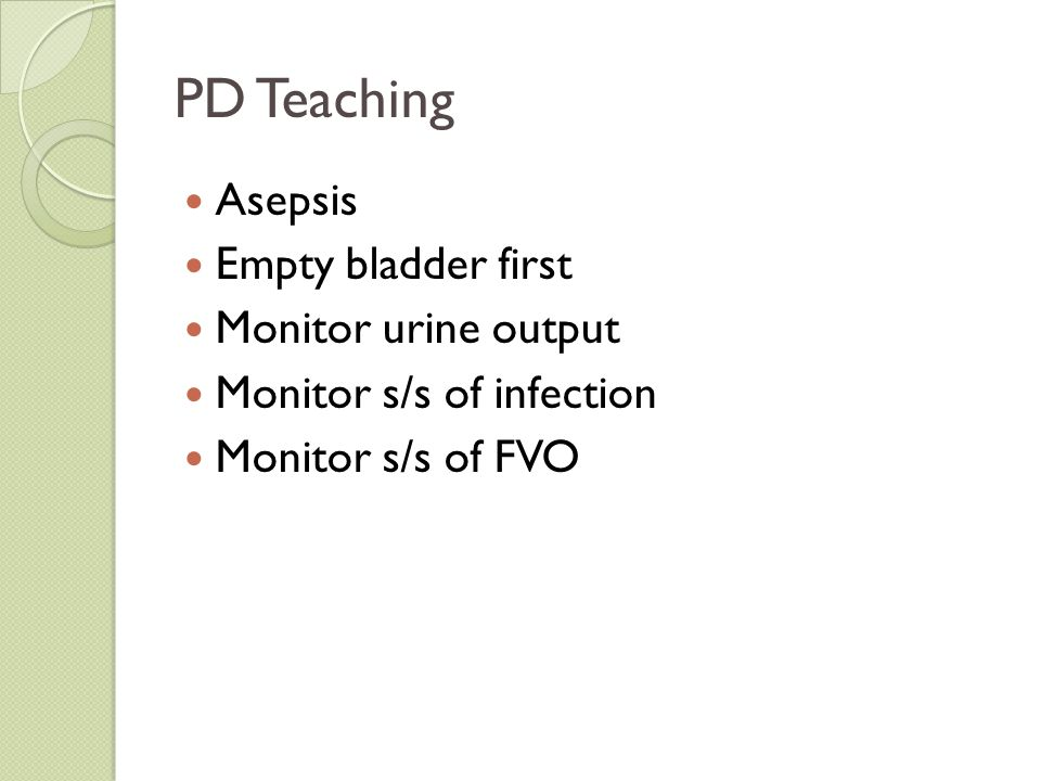 PD Teaching Asepsis Empty bladder first Monitor urine output