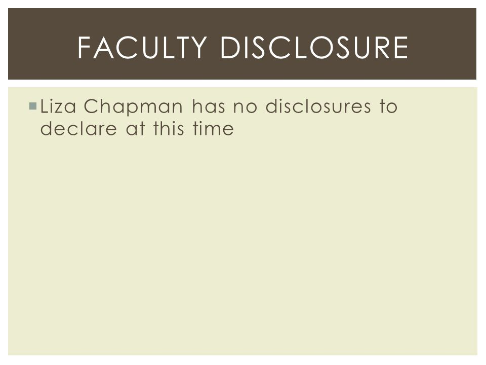 Faculty disclosure Liza Chapman has no disclosures to declare at this time