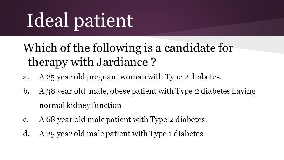 Ideal patient Which of the following is a candidate for therapy with Jardiance A 25 year old pregnant woman with Type 2 diabetes.