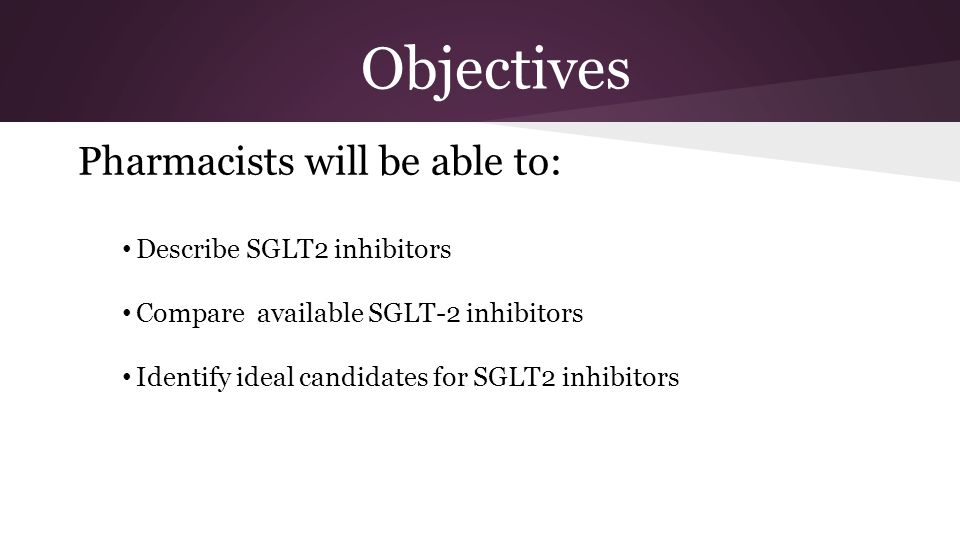 Objectives Pharmacists will be able to: Describe SGLT2 inhibitors