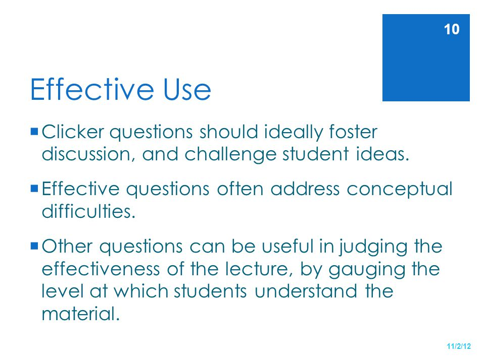 Effective Use Clicker questions should ideally foster discussion, and challenge student ideas.