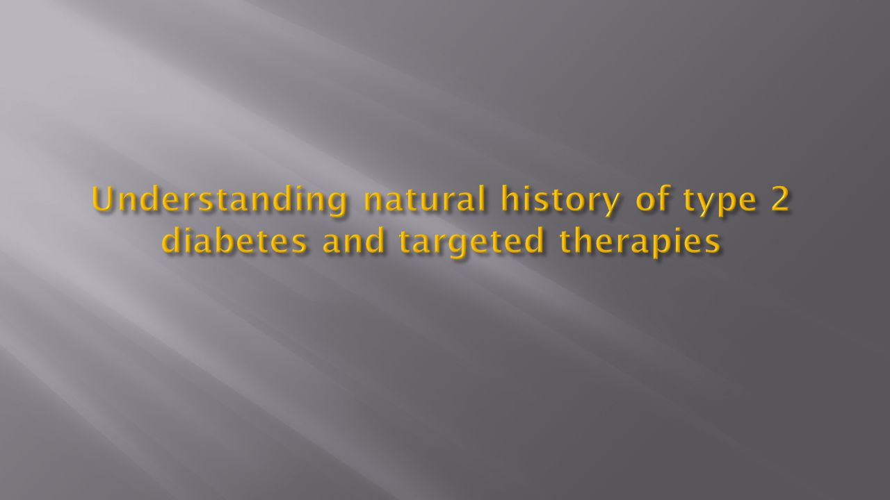 Understanding natural history of type 2 diabetes and targeted therapies