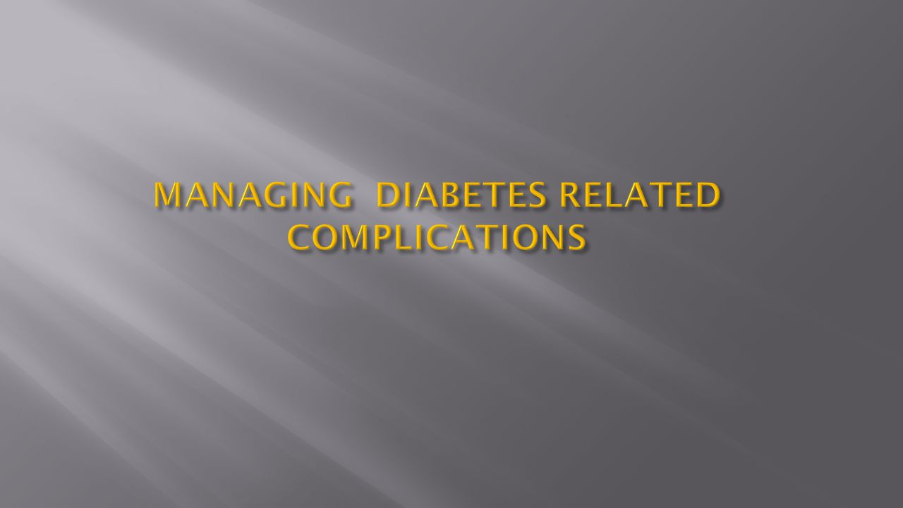 MANAGING DIABETES RELATED COMPLICATIONS