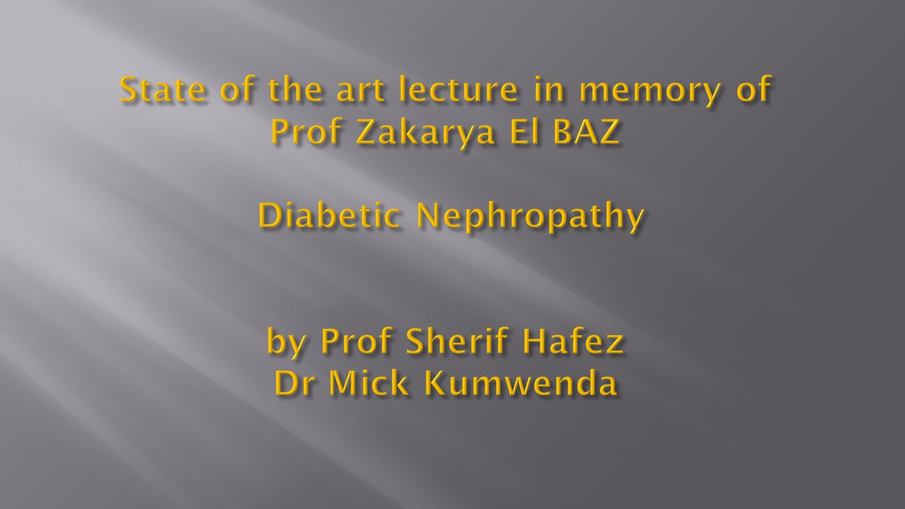 State of the art lecture in memory of Prof Zakarya El BAZ Diabetic Nephropathy by Prof Sherif Hafez Dr Mick Kumwenda
