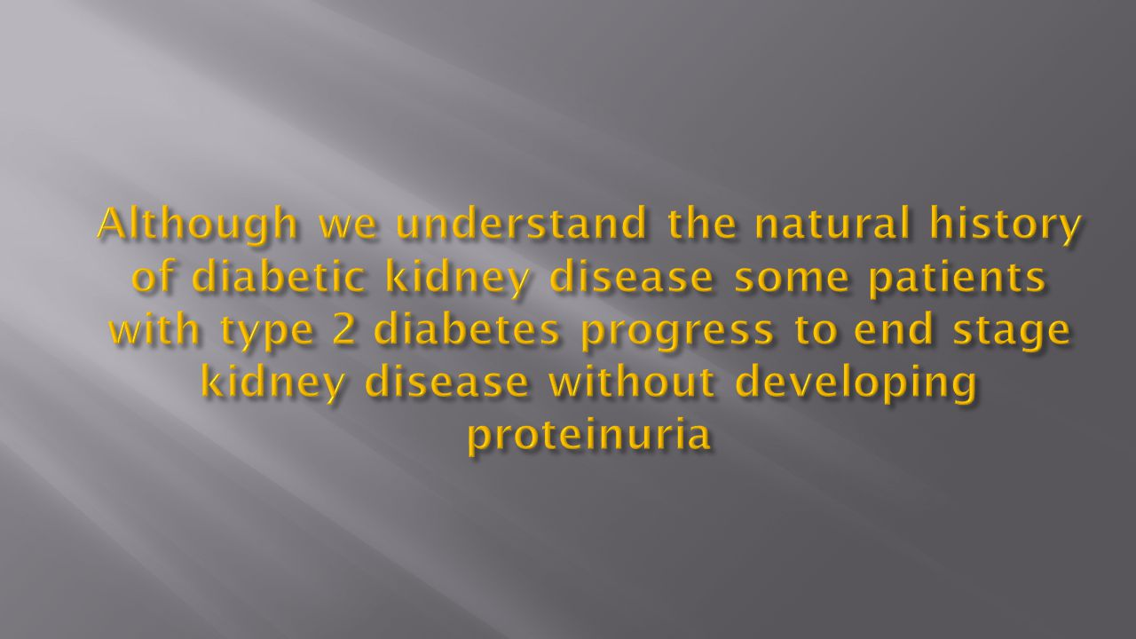 Although we understand the natural history of diabetic kidney disease some patients with type 2 diabetes progress to end stage kidney disease without developing proteinuria