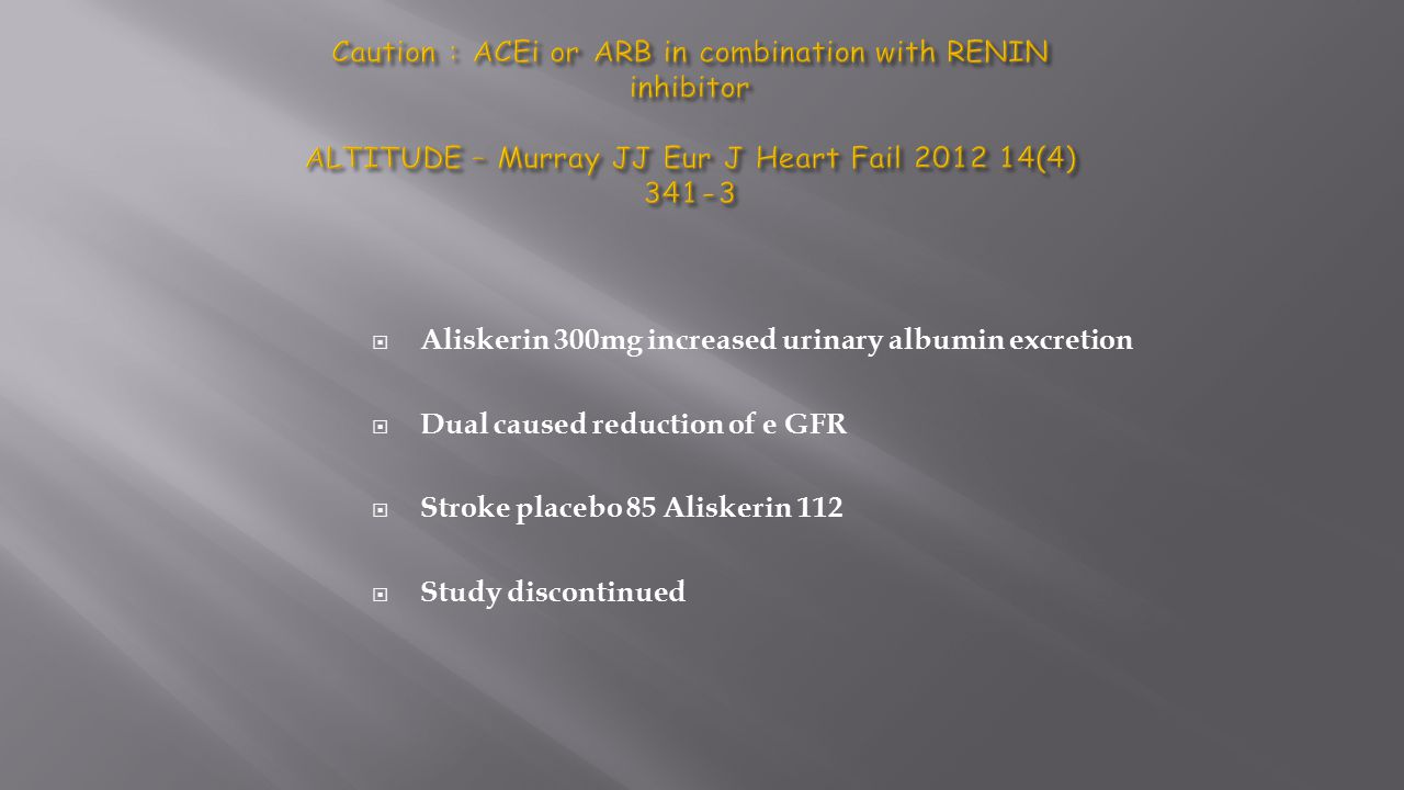Caution : ACEi or ARB in combination with RENIN inhibitor ALTITUDE – Murray JJ Eur J Heart Fail 2012 14(4) 341-3