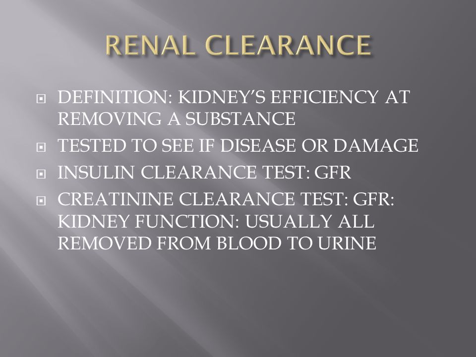 RENAL CLEARANCE DEFINITION: KIDNEY'S EFFICIENCY AT REMOVING A SUBSTANCE. TESTED TO SEE IF DISEASE OR DAMAGE.
