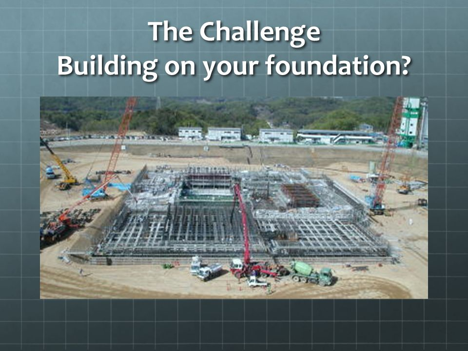 The Challenge Building on your foundation