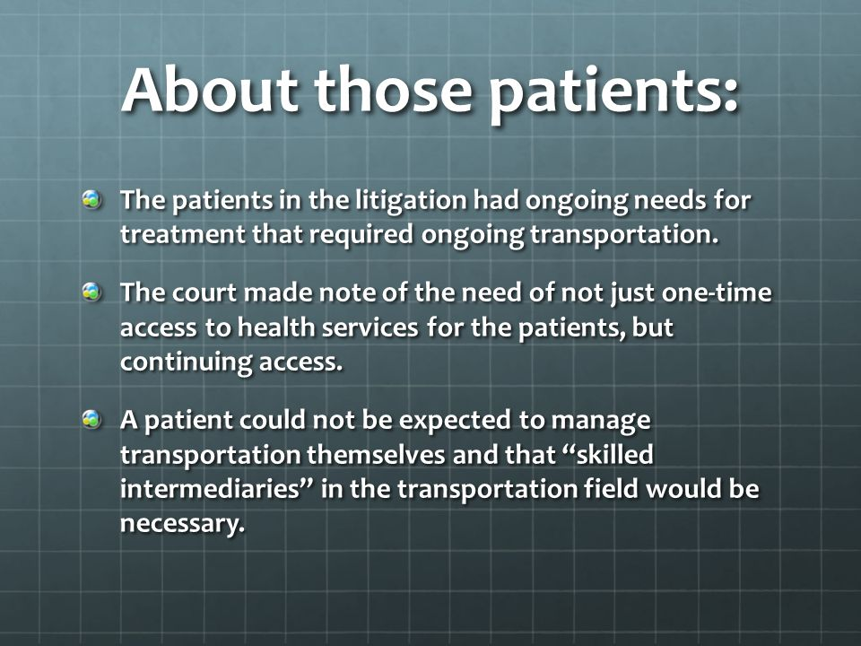 About those patients: The patients in the litigation had ongoing needs for treatment that required ongoing transportation.