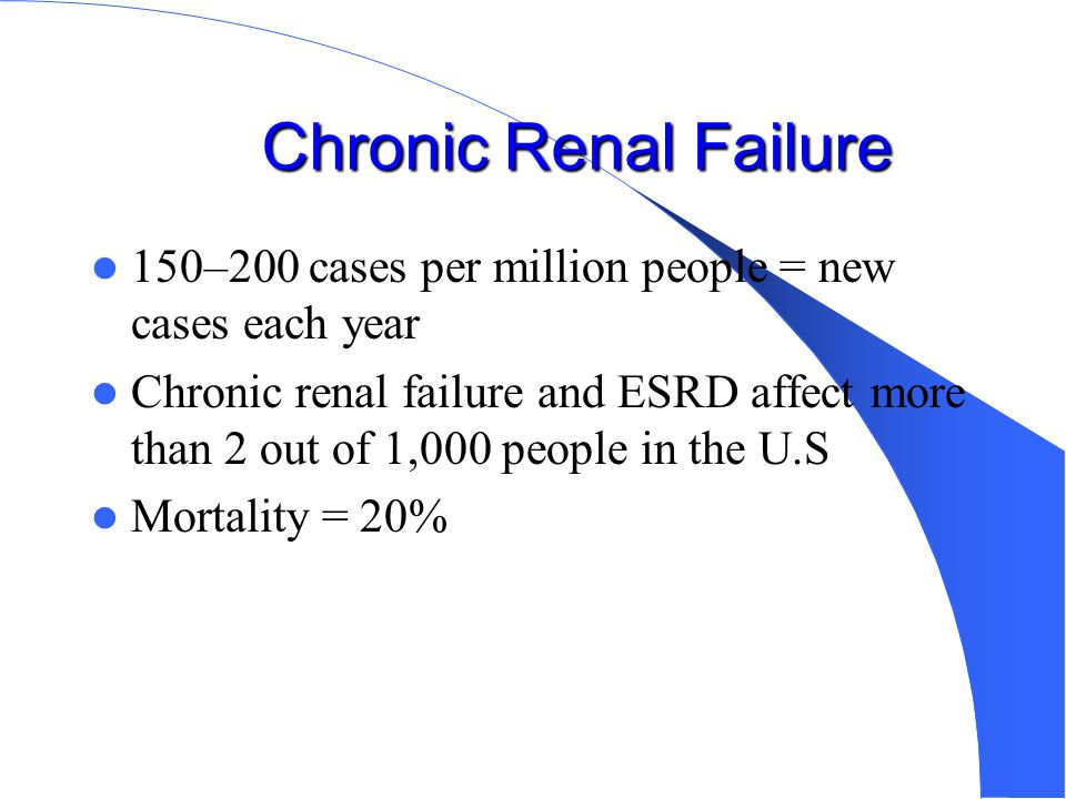 Chronic Renal Failure 150–200 cases per million people = new cases each year.