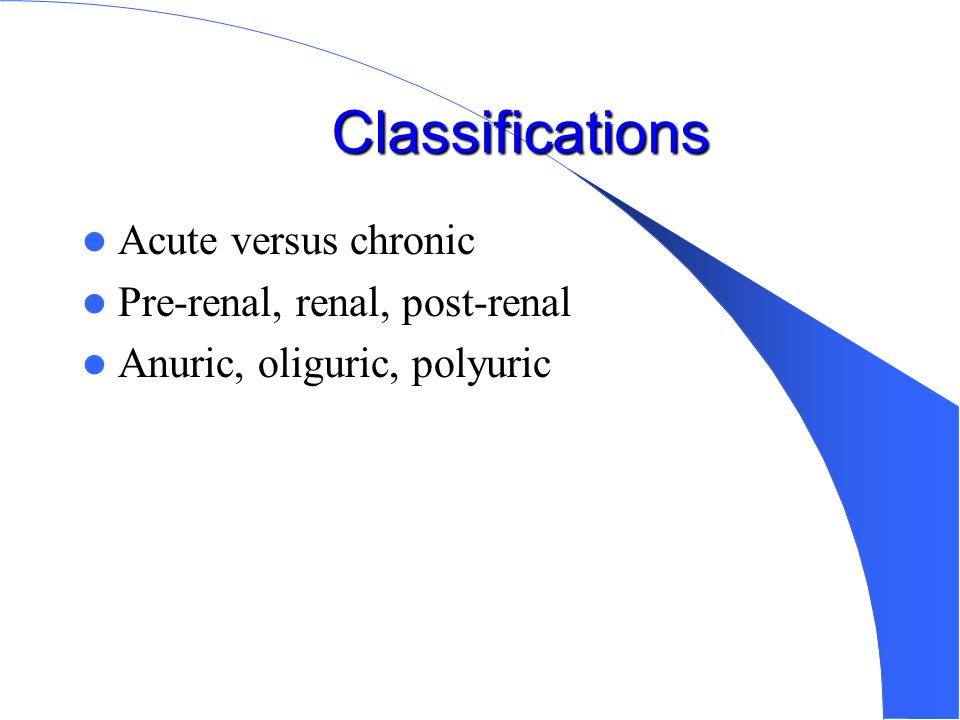 Classifications Acute versus chronic Pre-renal, renal, post-renal