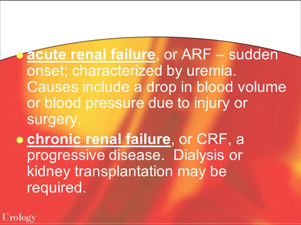acute renal failure, or ARF – sudden onset; characterized by uremia