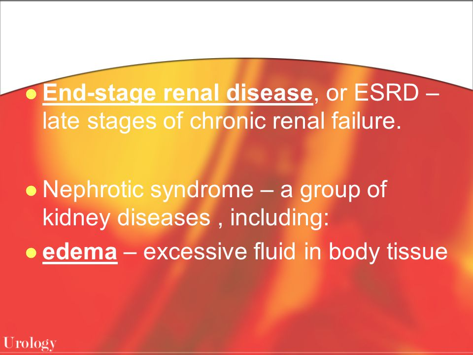 End-stage renal disease, or ESRD – late stages of chronic renal failure.