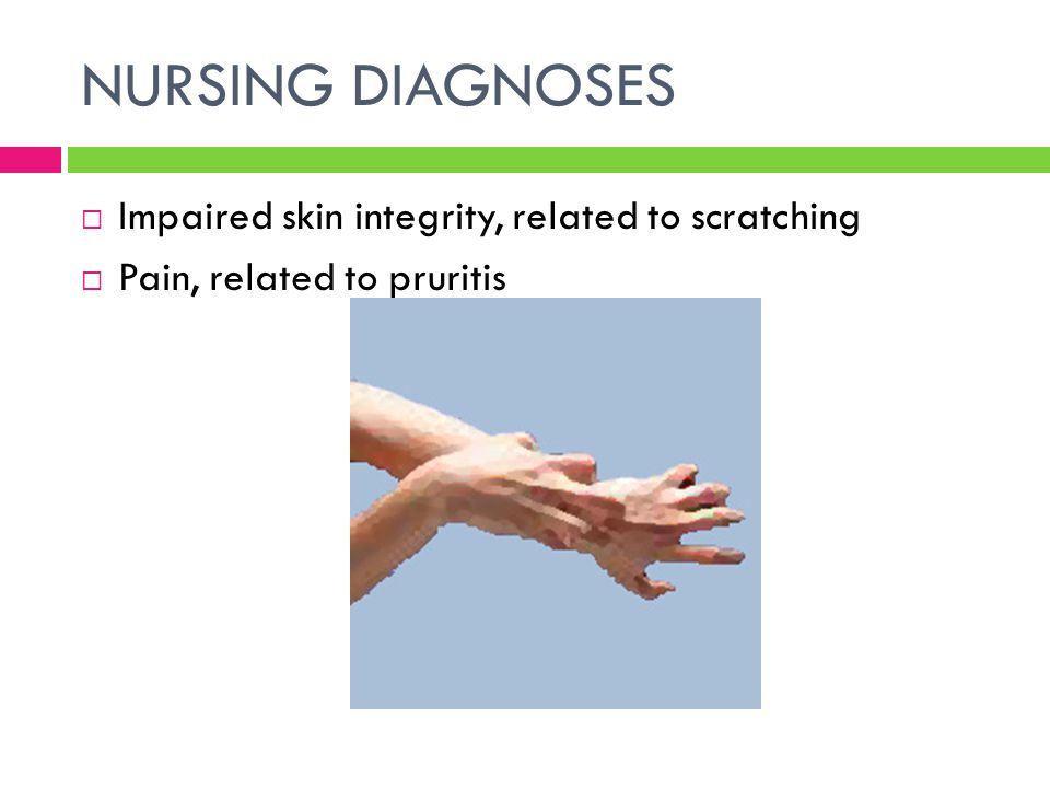 NURSING DIAGNOSES Impaired skin integrity, related to scratching