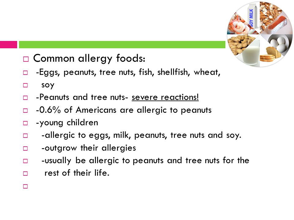 Common allergy foods: -Eggs, peanuts, tree nuts, fish, shellfish, wheat, soy. -Peanuts and tree nuts- severe reactions!
