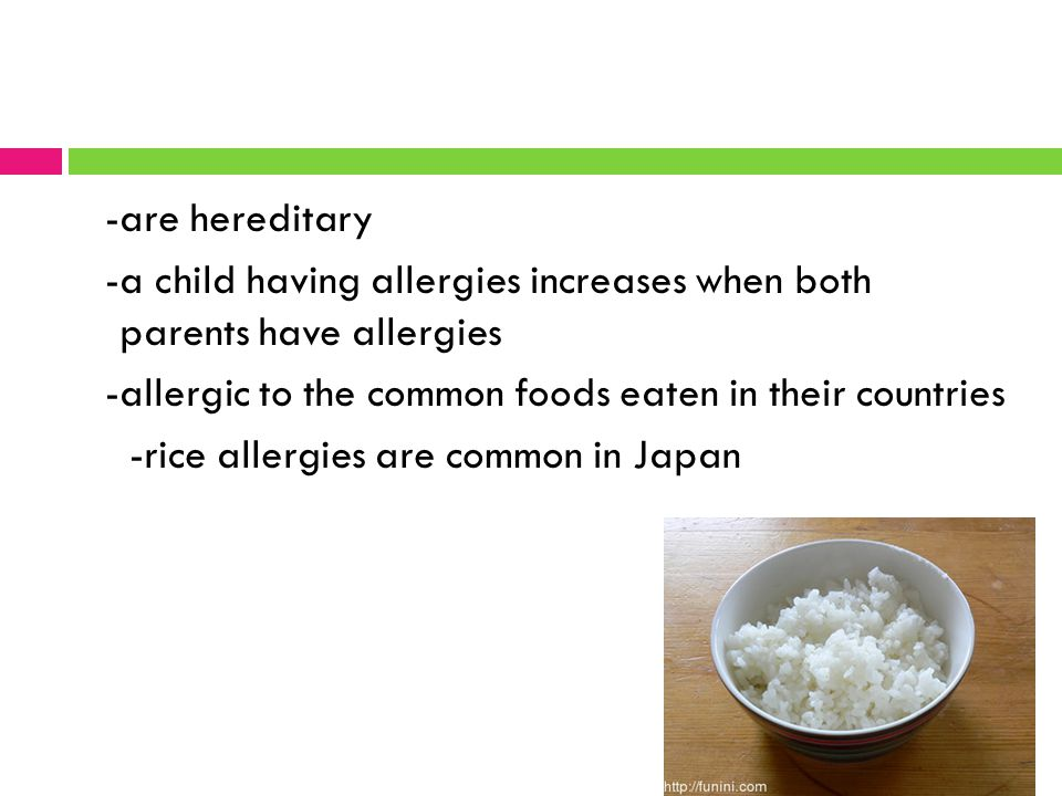 -are hereditary -a child having allergies increases when both parents have allergies -allergic to the common foods eaten in their countries -rice allergies are common in Japan
