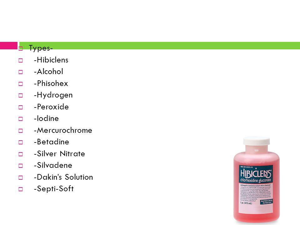 Types- -Hibiclens. -Alcohol. -Phisohex. -Hydrogen. -Peroxide. -Iodine. -Mercurochrome. -Betadine.