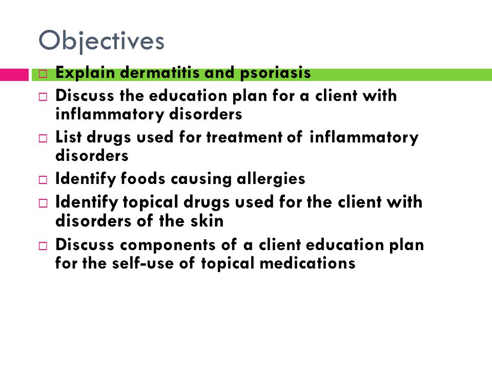 Objectives Explain dermatitis and psoriasis. Discuss the education plan for a client with inflammatory disorders.
