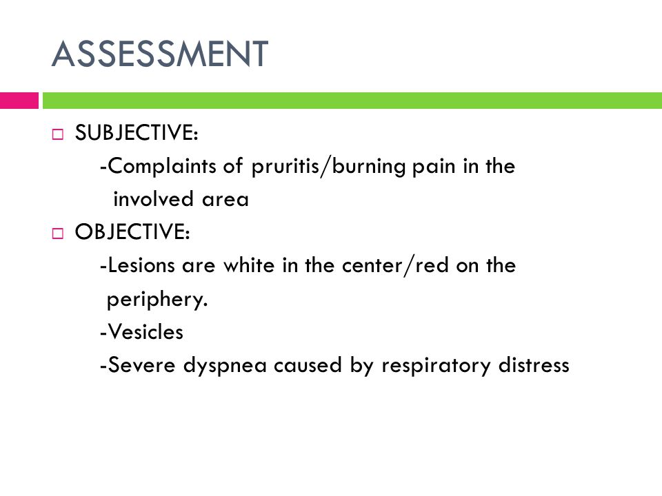 ASSESSMENT SUBJECTIVE: -Complaints of pruritis/burning pain in the
