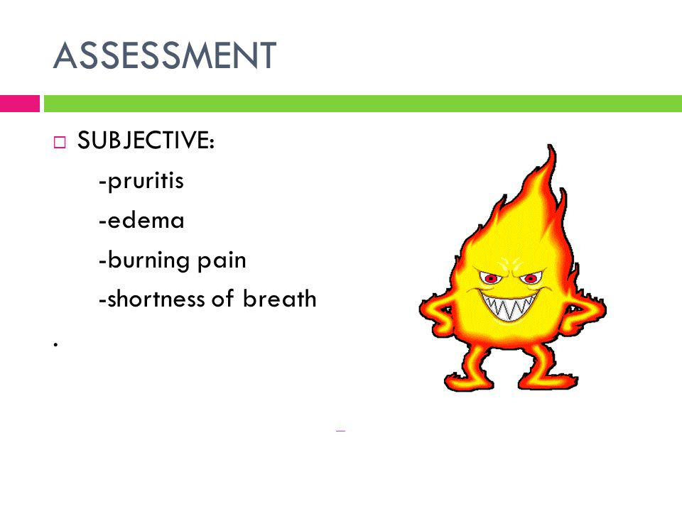 ASSESSMENT SUBJECTIVE: -pruritis -edema -burning pain