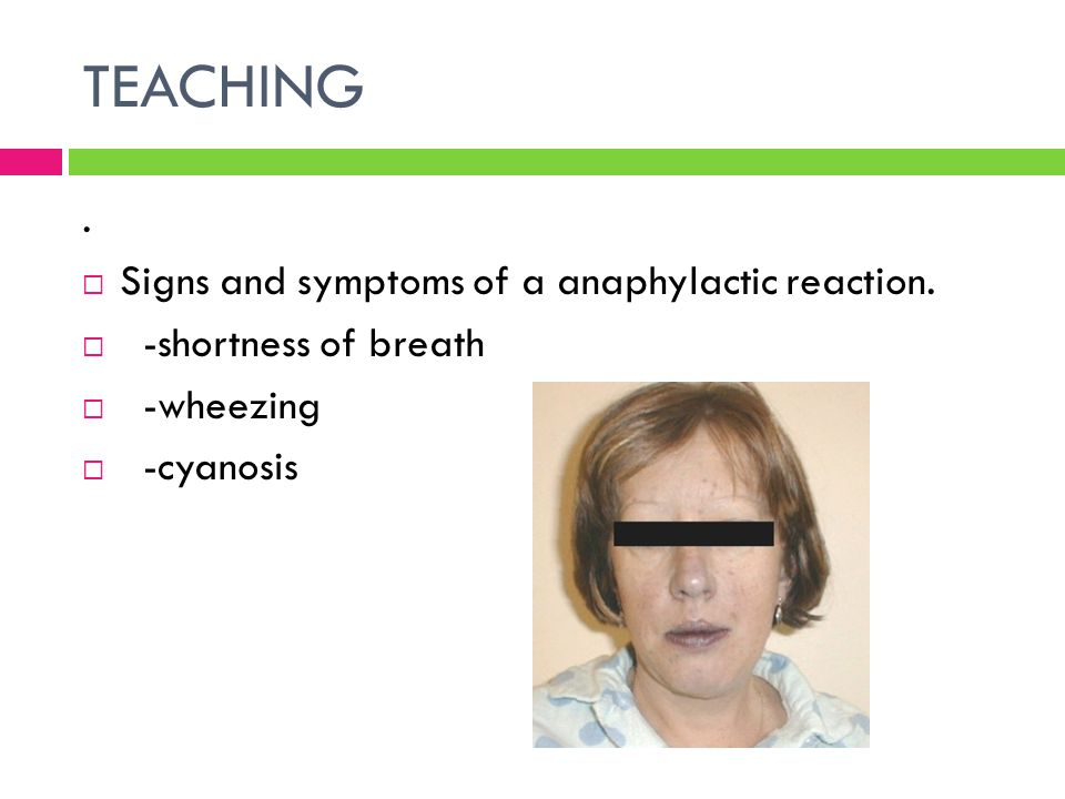 TEACHING . Signs and symptoms of a anaphylactic reaction.