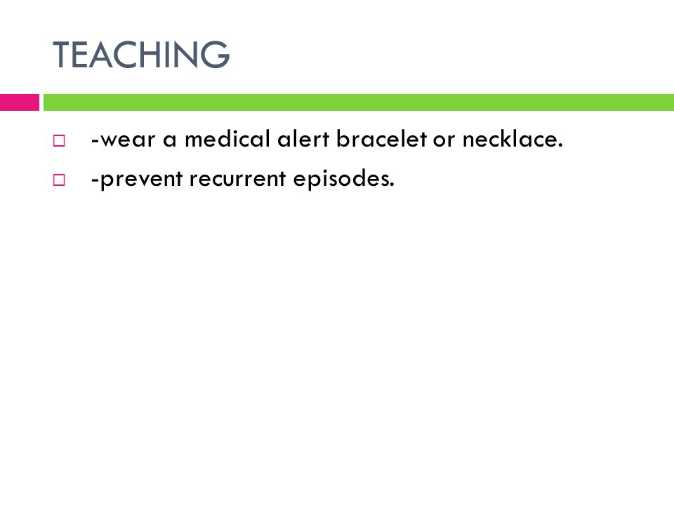 TEACHING -wear a medical alert bracelet or necklace.