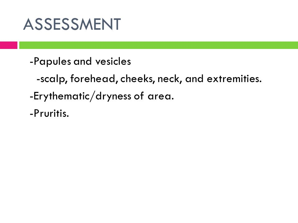 ASSESSMENT -Papules and vesicles -scalp, forehead, cheeks, neck, and extremities.