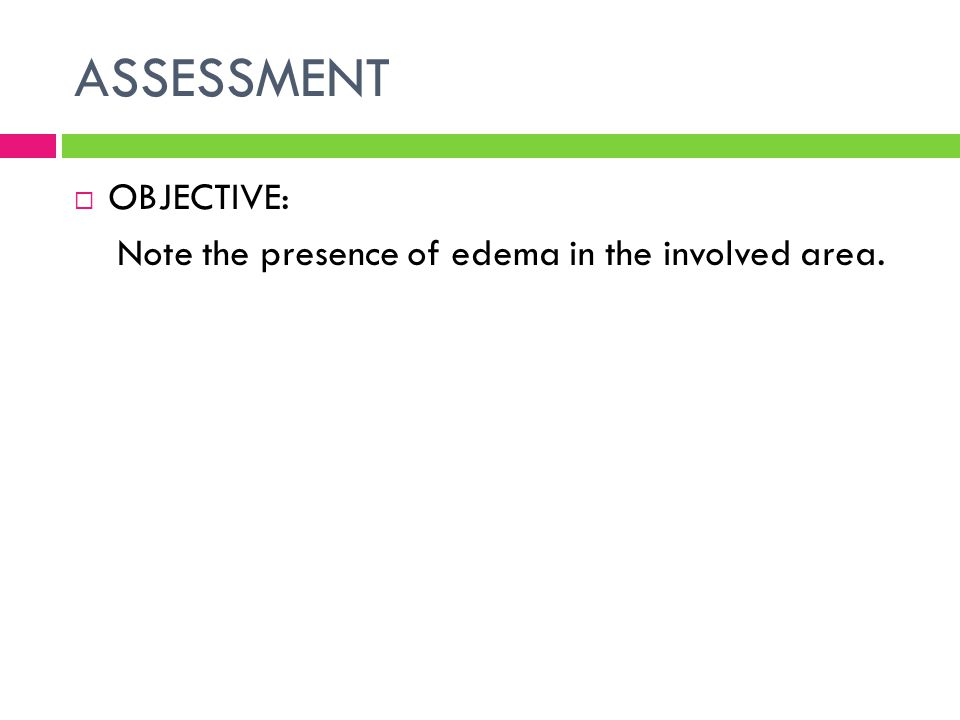 ASSESSMENT OBJECTIVE: Note the presence of edema in the involved area.